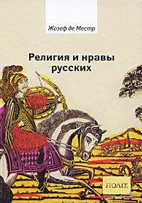 Религия и нравы русских. Анекдоты, собранные графом Жозефом де Местром и о. Гривелем