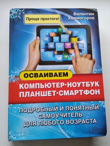 Валентин Холмогоров Осваиваем компьютер, ноутбук, планшет, смартфон. Подробный и понятный самоучитель для любого возраста.