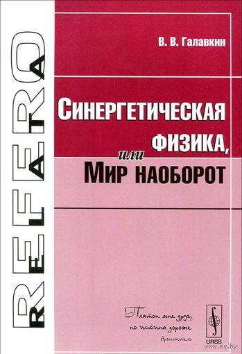 Галавкин В. Синергетическая физика, или Мир наоборот Серия Relata Refero 2010 мягкая обложка