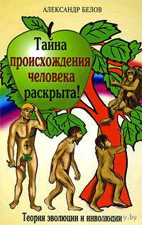 Белов А. Тайна происхождения человека раскрыта! Теория эволюции и инволюции. 2009г.