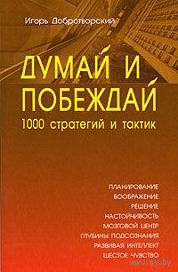 Думай и побеждай. 1000 стратегий и тактик. Игорь Добротворский