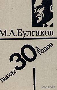 Пьесы 30-х годов. Булгаков М.А.