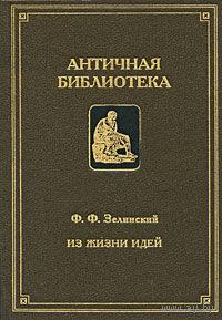 Зелинский Ф.  Из жизни идей.  /Серия: Античная Библиотека/ 1995г.